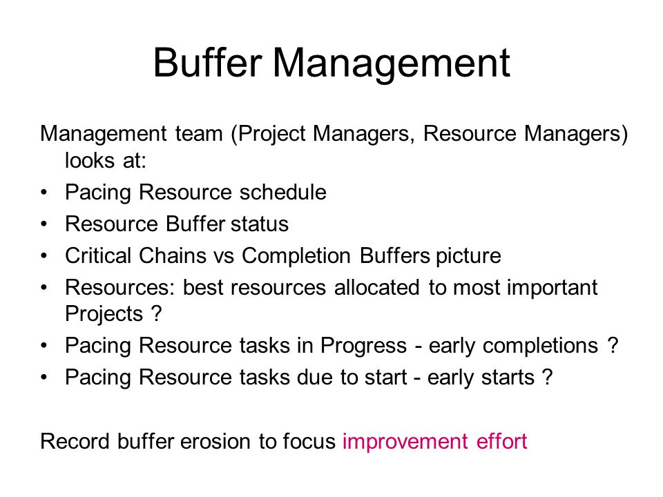 Buffer Management Management team (Project Managers, Resource Managers) looks at: Pacing Resource schedule Resource Buffer status Critical Chains vs Completion Buffers picture Resources: best resources allocated to most important Projects .