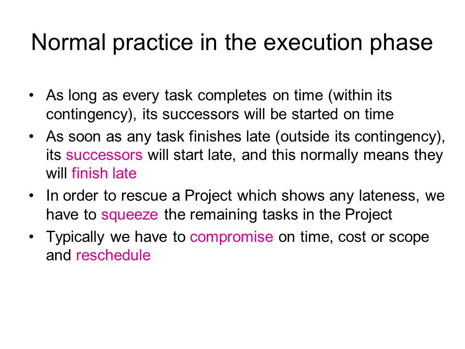 Normal practice in the execution phase As long as every task completes on time (within its contingency), its successors will be started on time As soon as any task finishes late (outside its contingency), its successors will start late, and this normally means they will finish late In order to rescue a Project which shows any lateness, we have to squeeze the remaining tasks in the Project Typically we have to compromise on time, cost or scope and reschedule