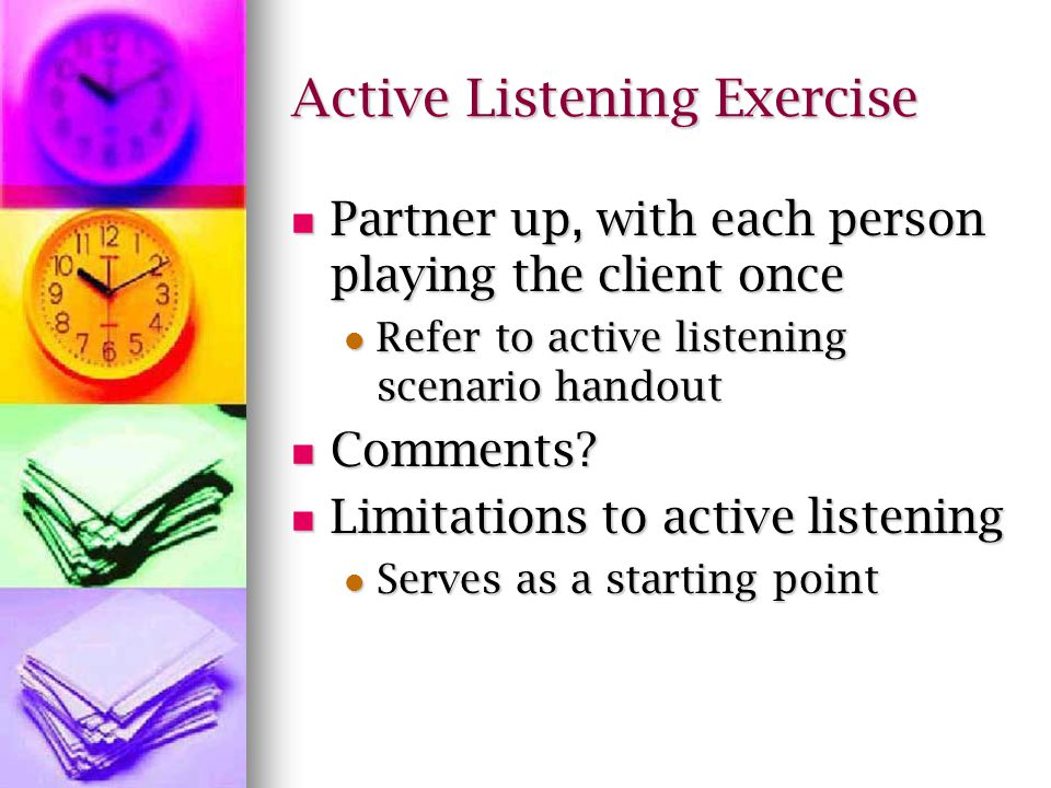 Active Listening Exercise Partner up, with each person playing the client once Partner up, with each person playing the client once Refer to active listening scenario handout Refer to active listening scenario handout Comments.