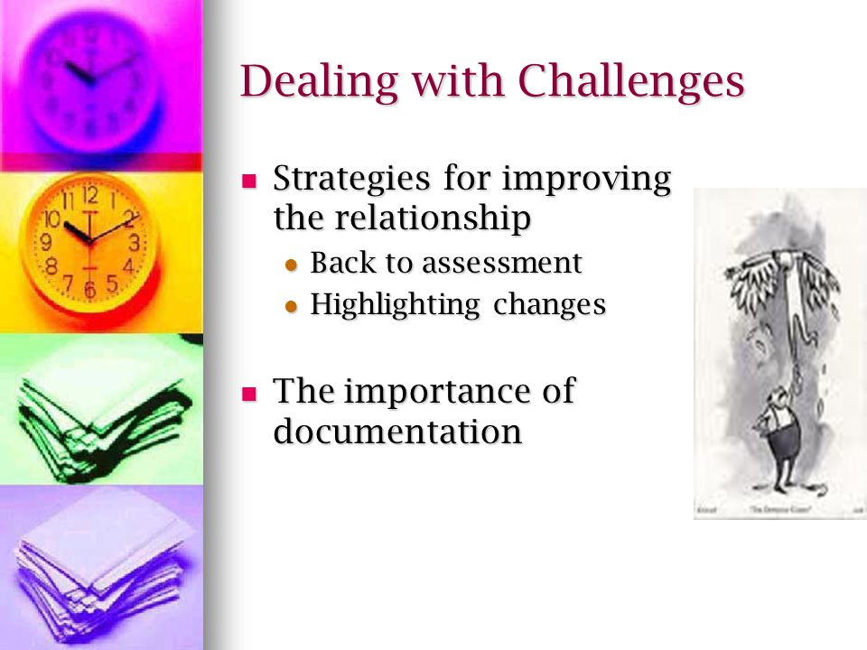 Dealing with Challenges Strategies for improving the relationship Strategies for improving the relationship Back to assessment Back to assessment Highlighting changes Highlighting changes The importance of documentation The importance of documentation