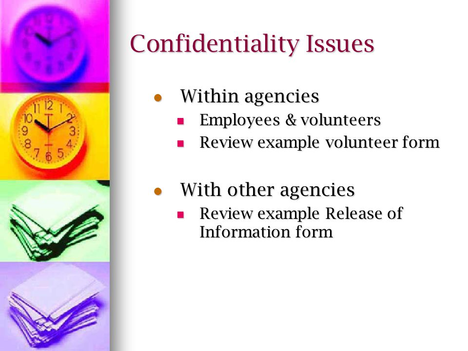 Confidentiality Issues Within agencies Within agencies Employees & volunteers Employees & volunteers Review example volunteer form Review example volunteer form With other agencies With other agencies Review example Release of Information form Review example Release of Information form