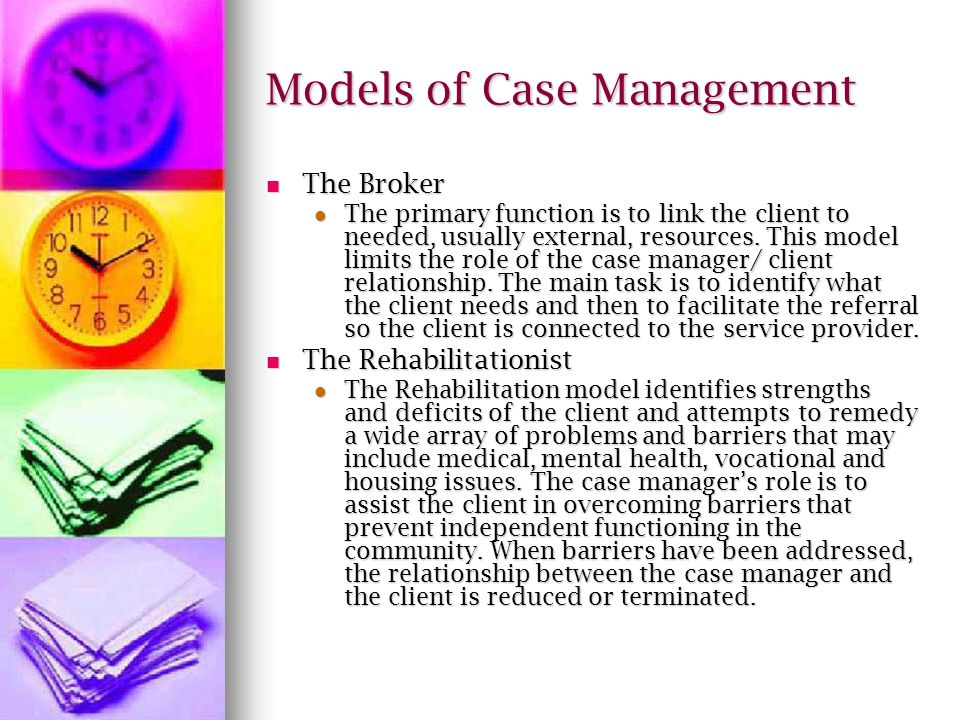 Models of Case Management The Broker The Broker The primary function is to link the client to needed, usually external, resources.