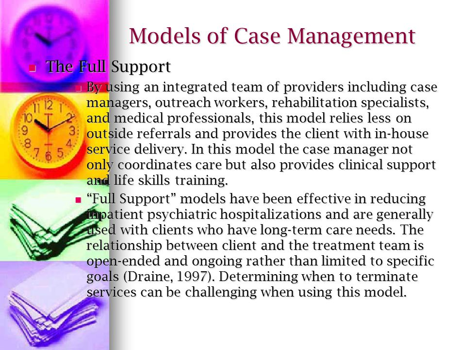 Models of Case Management The Full Support The Full Support By using an integrated team of providers including case managers, outreach workers, rehabilitation specialists, and medical professionals, this model relies less on outside referrals and provides the client with in-house service delivery.