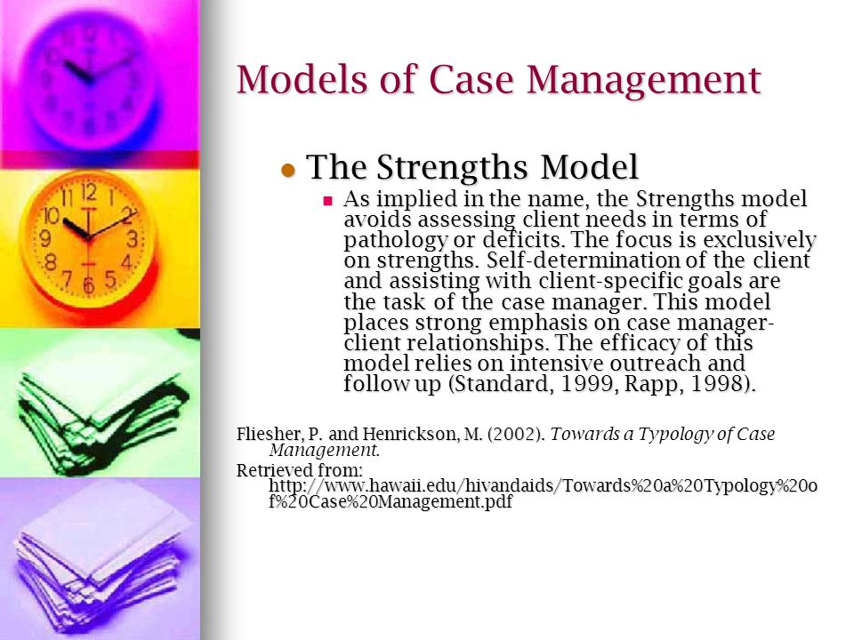 Models of Case Management The Strengths Model The Strengths Model As implied in the name, the Strengths model avoids assessing client needs in terms of pathology or deficits.