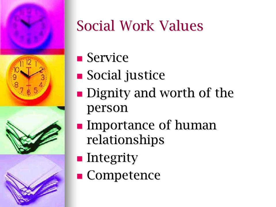 Social Work Values Service Service Social justice Social justice Dignity and worth of the person Dignity and worth of the person Importance of human relationships Importance of human relationships Integrity Integrity Competence Competence