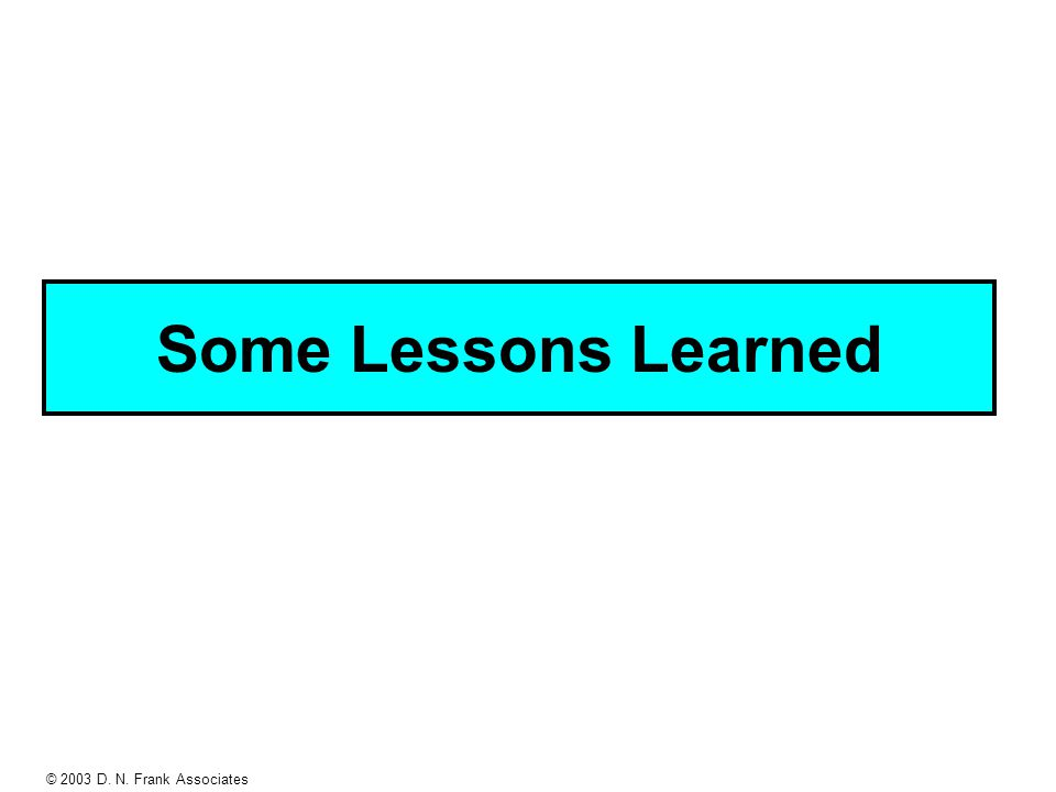 © 2003 D. N. Frank Associates Some Lessons Learned
