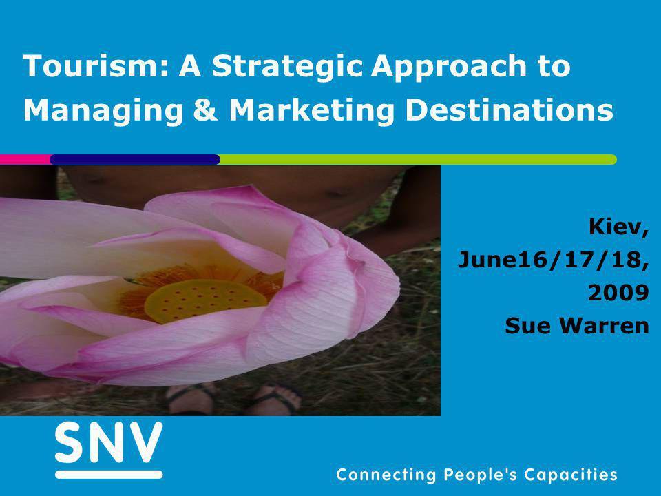 Tourism: A Strategic Approach to Managing & Marketing Destinations Kiev, June16/17/18, 2009 Sue Warren