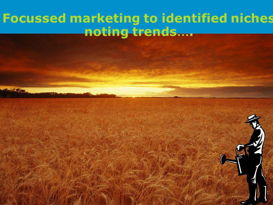 Focussed marketing to identified niches noting trends ….