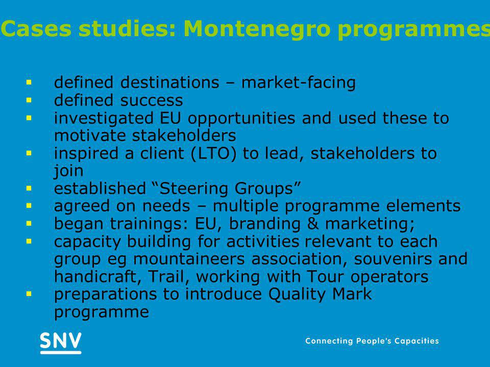 Cases studies: Montenegro programmes defined destinations – market-facing defined success investigated EU opportunities and used these to motivate stakeholders inspired a client (LTO) to lead, stakeholders to join established Steering Groups agreed on needs – multiple programme elements began trainings: EU, branding & marketing; capacity building for activities relevant to each group eg mountaineers association, souvenirs and handicraft, Trail, working with Tour operators preparations to introduce Quality Mark programme