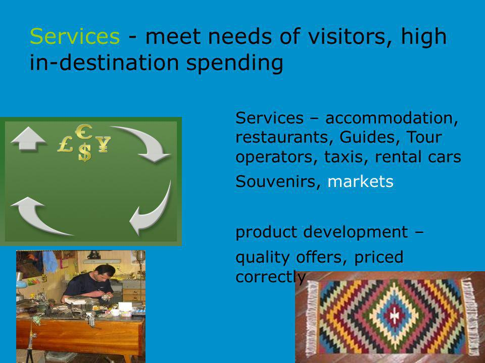 Services - meet needs of visitors, high in-destination spending Services – accommodation, restaurants, Guides, Tour operators, taxis, rental cars Souvenirs, markets product development – quality offers, priced correctly
