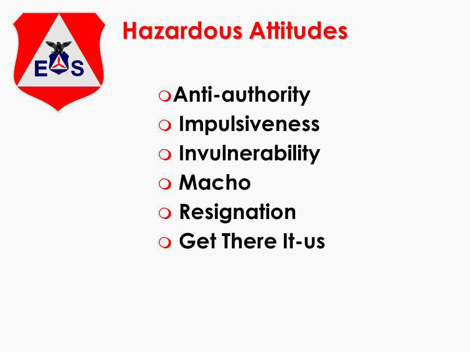 Hazardous Attitudes m Anti-authority m Impulsiveness m Invulnerability m Macho m Resignation m Get There It-us