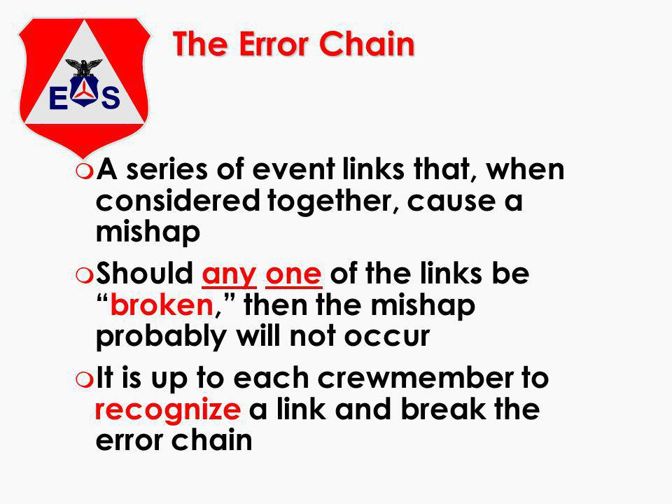 The Error Chain m A series of event links that, when considered together, cause a mishap m Should any one of the links bebroken, then the mishap probably will not occur m It is up to each crewmember to recognize a link and break the error chain