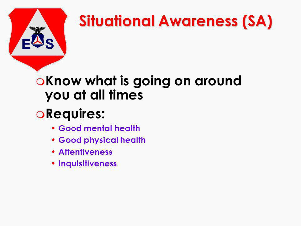 Situational Awareness (SA) m Know what is going on around you at all times m Requires: Good mental health Good physical health Attentiveness Inquisitiveness