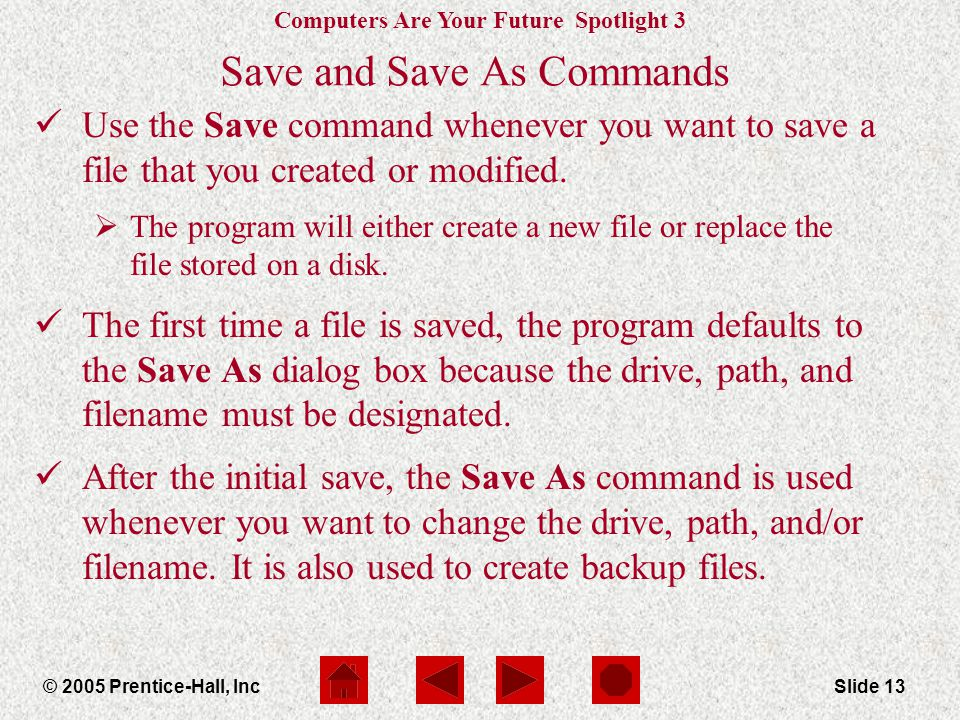 Computers Are Your Future Spotlight 3 © 2005 Prentice-Hall, IncSlide 13 Save and Save As Commands Use the Save command whenever you want to save a file that you created or modified.