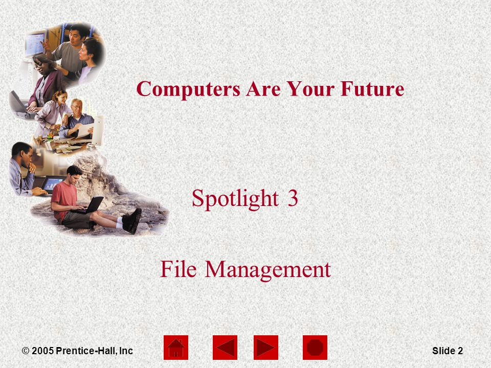Computers Are Your Future Spotlight 3 © 2005 Prentice-Hall, IncSlide 2 Computers Are Your Future Spotlight 3 File Management