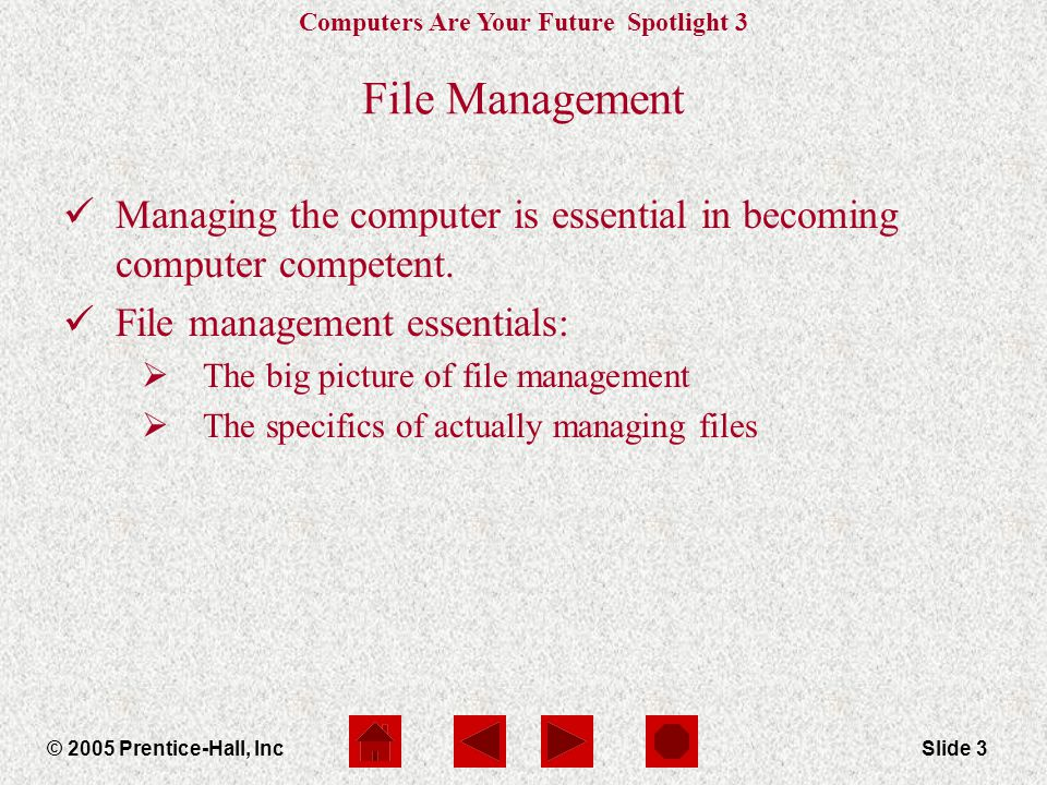 Computers Are Your Future Spotlight 3 © 2005 Prentice-Hall, IncSlide 3 File Management Managing the computer is essential in becoming computer competent.