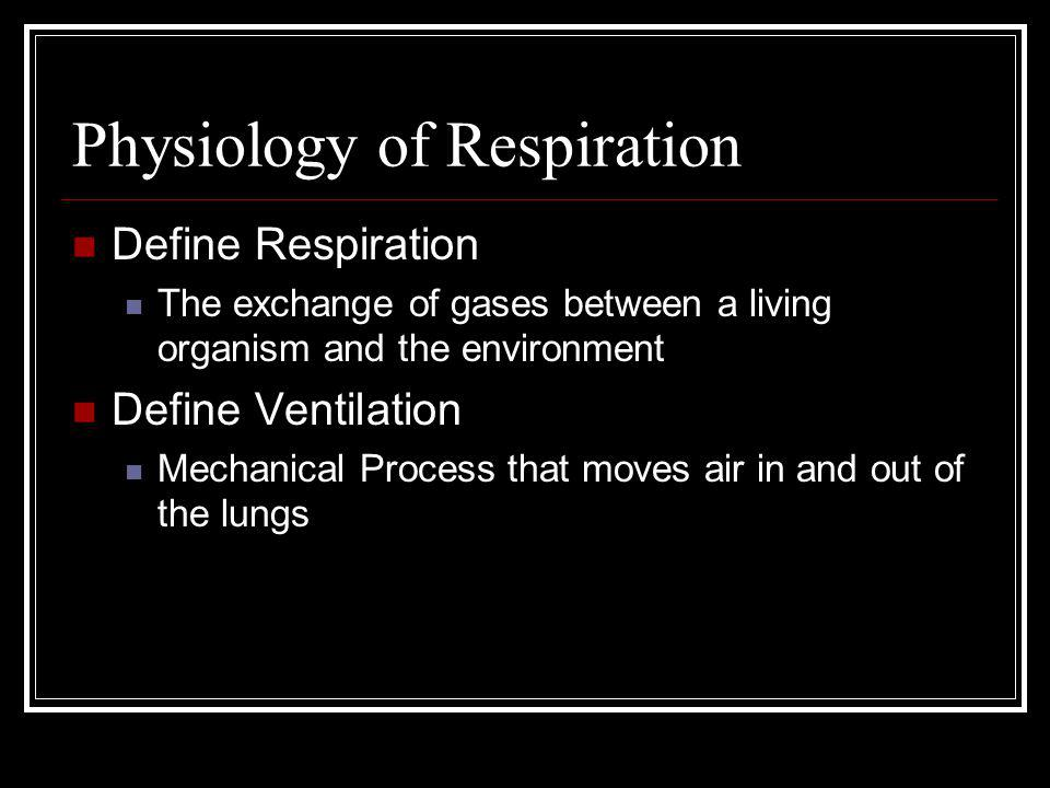 Physiology of Respiration Define Respiration The exchange of gases between a living organism and the environment Define Ventilation Mechanical Process