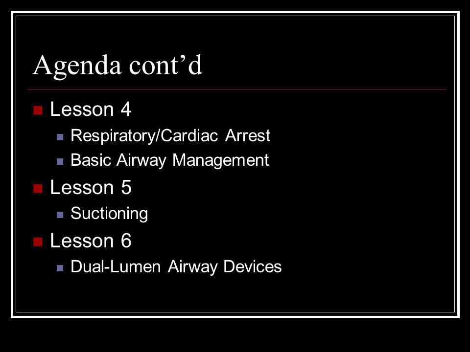 Agenda contd Lesson 4 Respiratory/Cardiac Arrest Basic Airway Management Lesson 5 Suctioning Lesson 6 Dual-Lumen Airway Devices