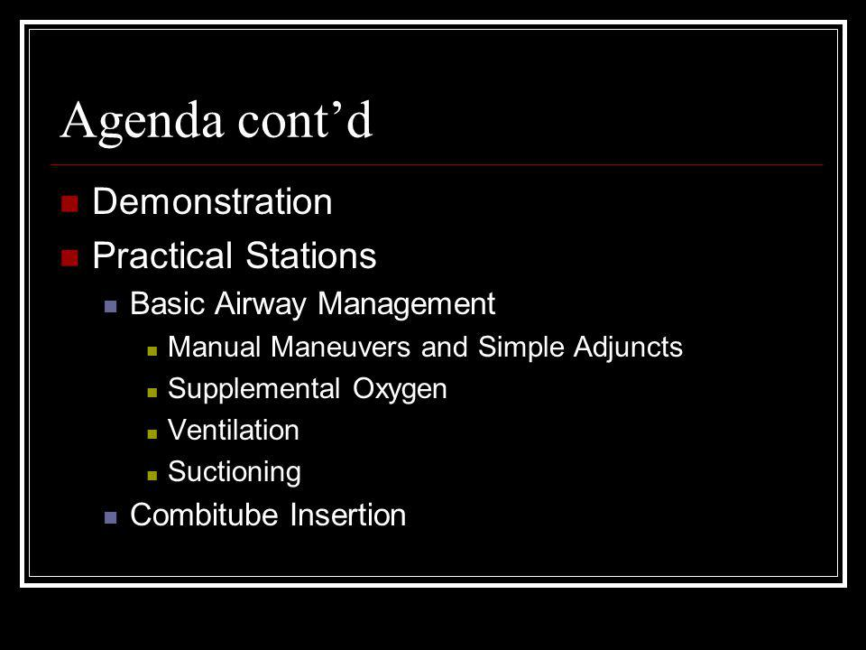 Agenda contd Demonstration Practical Stations Basic Airway Management Manual Maneuvers and Simple Adjuncts Supplemental Oxygen Ventilation Suctioning