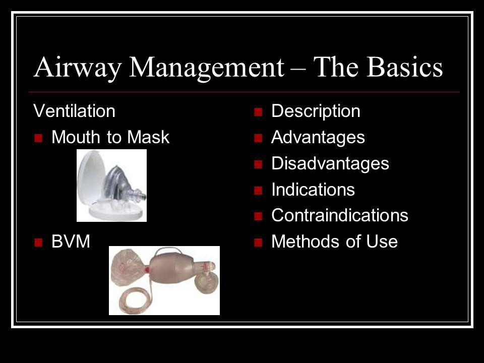 Airway Management – The Basics Ventilation Mouth to Mask BVM Description Advantages Disadvantages Indications Contraindications Methods of Use