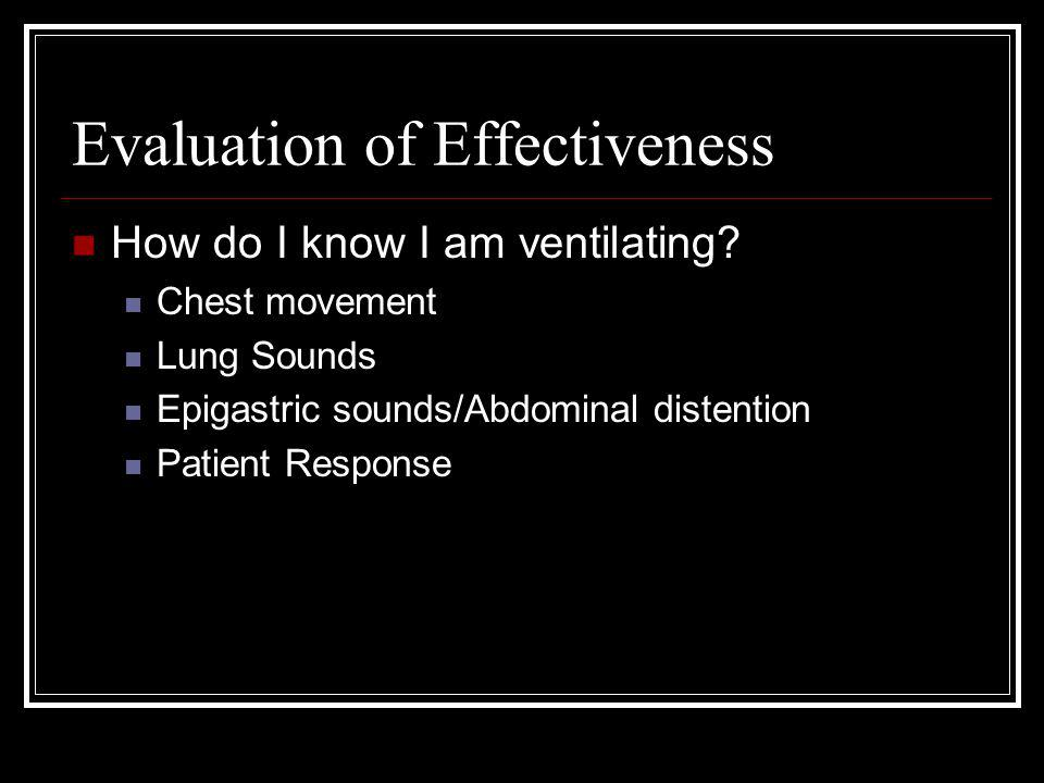 Evaluation of Effectiveness How do I know I am ventilating? Chest movement Lung Sounds Epigastric sounds/Abdominal distention Patient Response