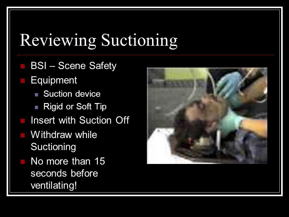 Reviewing Suctioning BSI – Scene Safety Equipment Suction device Rigid or Soft Tip Insert with Suction Off Withdraw while Suctioning No more than 15 s