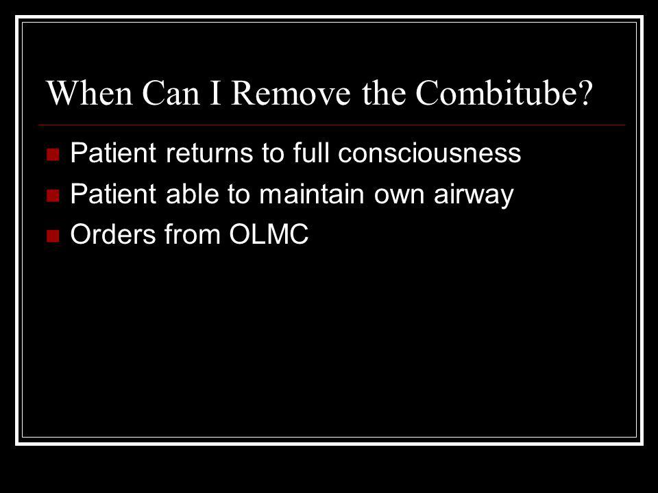 When Can I Remove the Combitube? Patient returns to full consciousness Patient able to maintain own airway Orders from OLMC