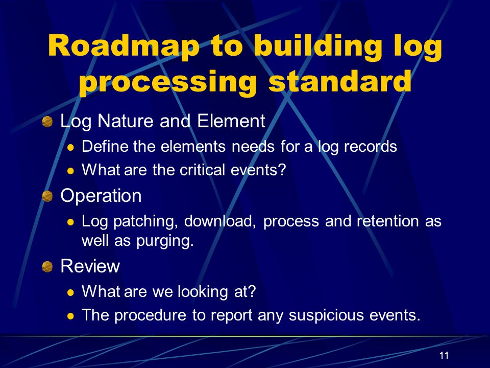 11 Roadmap to building log processing standard Log Nature and Element Define the elements needs for a log records What are the critical events.