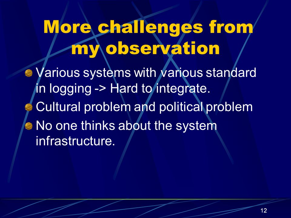 12 More challenges from my observation Various systems with various standard in logging -> Hard to integrate. Cultural problem and political problem N