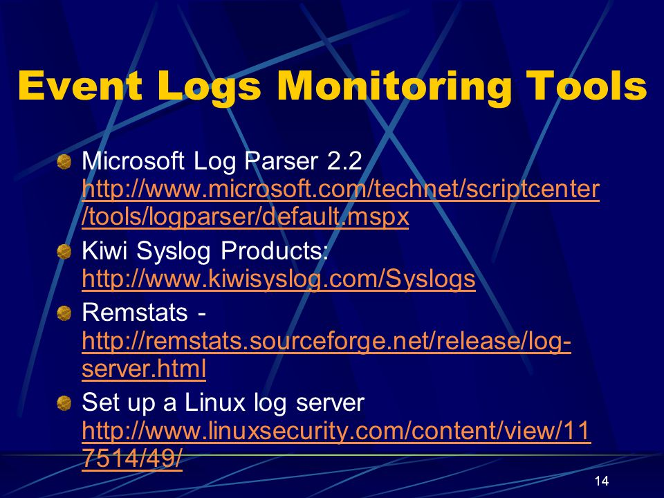 14 Event Logs Monitoring Tools Microsoft Log Parser 2.2 http://www.microsoft.com/technet/scriptcenter /tools/logparser/default.mspx http://www.microsoft.com/technet/scriptcenter /tools/logparser/default.mspx Kiwi Syslog Products: http://www.kiwisyslog.com/Syslogs http://www.kiwisyslog.com/Syslogs Remstats - http://remstats.sourceforge.net/release/log- server.html http://remstats.sourceforge.net/release/log- server.html Set up a Linux log server http://www.linuxsecurity.com/content/view/11 7514/49/ http://www.linuxsecurity.com/content/view/11 7514/49/