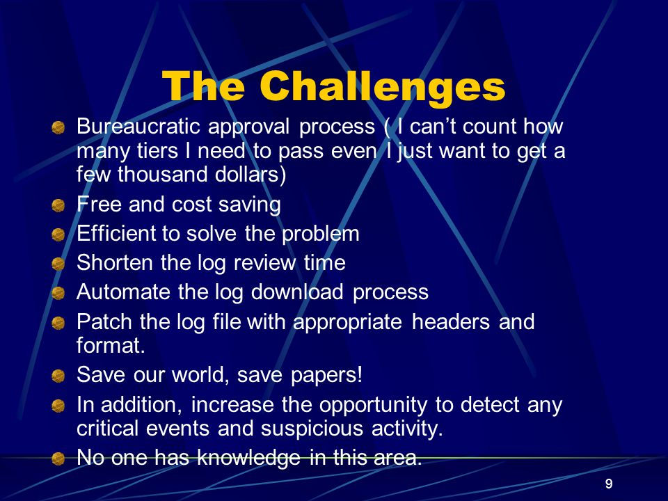 9 The Challenges Bureaucratic approval process ( I cant count how many tiers I need to pass even I just want to get a few thousand dollars) Free and cost saving Efficient to solve the problem Shorten the log review time Automate the log download process Patch the log file with appropriate headers and format.
