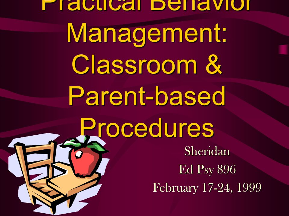 Practical Behavior Management: Classroom & Parent-based Procedures Sheridan Ed Psy 896 February 17-24, 1999