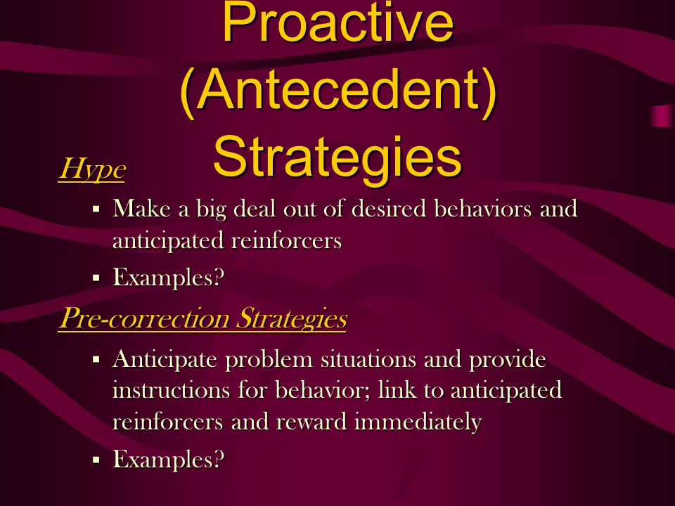 Hype § Make a big deal out of desired behaviors and anticipated reinforcers § Examples? Pre-correction Strategies § Anticipate problem situations and