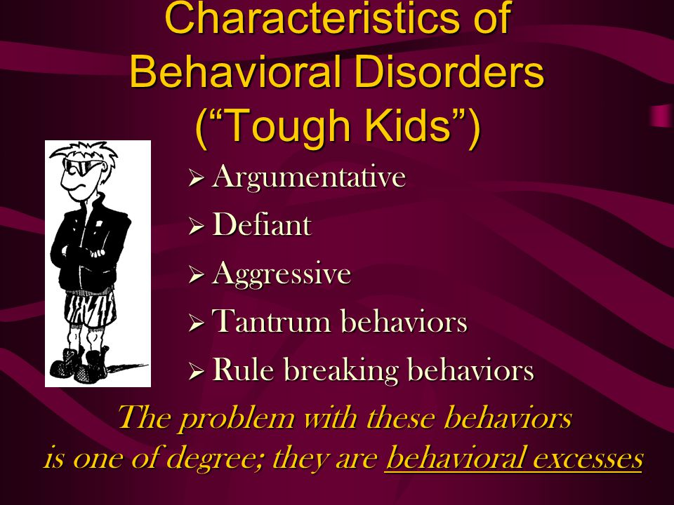 Characteristics of Behavioral Disorders (Tough Kids) Argumentative Argumentative Defiant Defiant Aggressive Aggressive Tantrum behaviors Tantrum behaviors Rule breaking behaviors Rule breaking behaviors The problem with these behaviors is one of degree; they are behavioral excesses