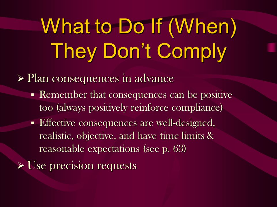 What to Do If (When) They Dont Comply Plan consequences in advance Plan consequences in advance § Remember that consequences can be positive too (always positively reinforce compliance) § Effective consequences are well-designed, realistic, objective, and have time limits & reasonable expectations (see p.