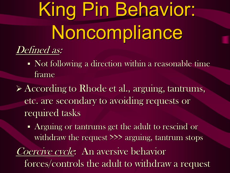 King Pin Behavior: Noncompliance Defined as: § Not following a direction within a reasonable time frame According to Rhode et al., arguing, tantrums, etc.