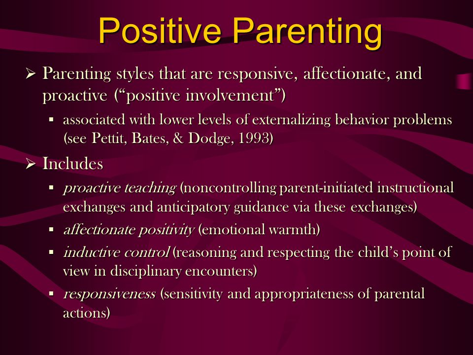 Positive Parenting Parenting styles that are responsive, affectionate, and proactive (positive involvement) Parenting styles that are responsive, affectionate, and proactive (positive involvement) § associated with lower levels of externalizing behavior problems (see Pettit, Bates, & Dodge, 1993) Includes Includes § proactive teaching (noncontrolling parent-initiated instructional exchanges and anticipatory guidance via these exchanges) § affectionate positivity (emotional warmth) § inductive control (reasoning and respecting the childs point of view in disciplinary encounters) § responsiveness (sensitivity and appropriateness of parental actions)