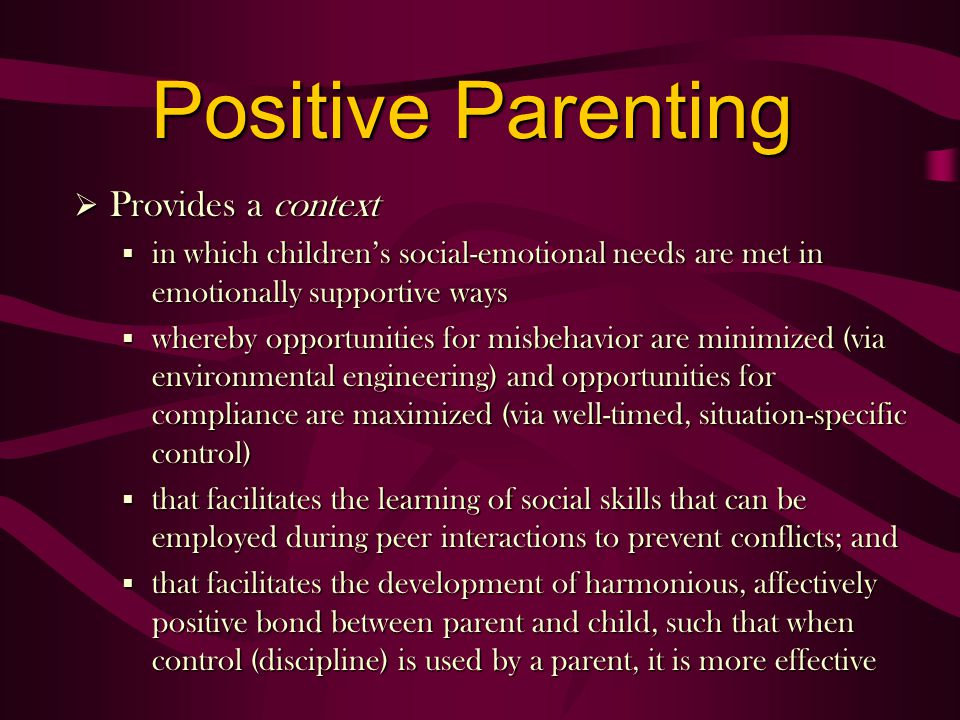 Positive Parenting Provides a context Provides a context § in which childrens social-emotional needs are met in emotionally supportive ways § whereby