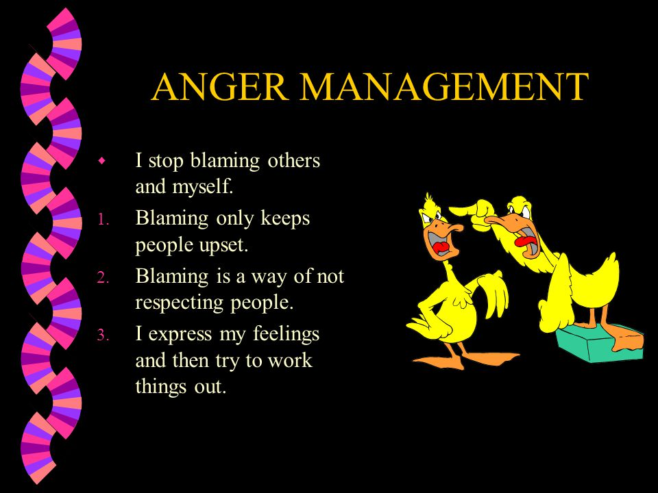 ANGER MANAGEMENT w Identify self- destructive behavior…How does that help or hurt you? w Negative self-talk w Blaming everyone else w Taking everythin