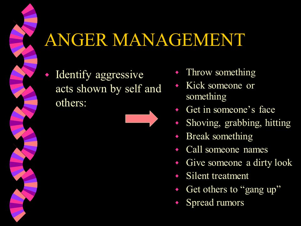ANGER MANAGEMENT w Identify aggressive acts shown by self and others: w Throw something w Kick someone or something w Get in someones face w Shoving, grabbing, hitting w Break something w Call someone names w Give someone a dirty look w Silent treatment w Get others to gang up w Spread rumors