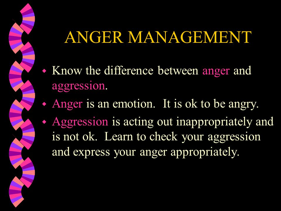 ANGER MANAGEMENT w Know the difference between anger and aggression.