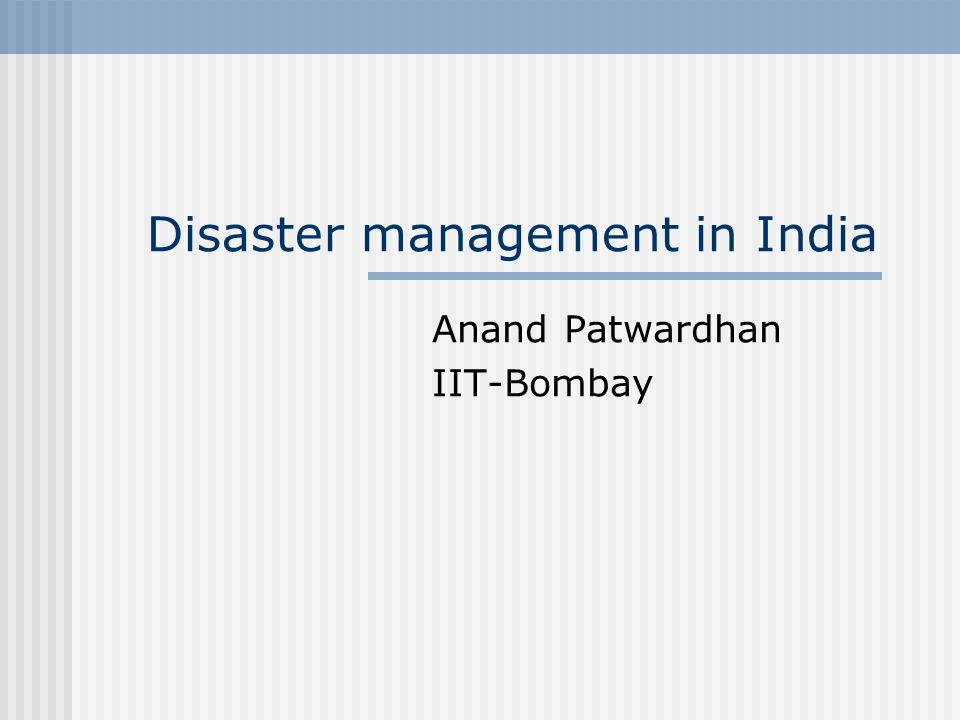 Anand Patwardhan, IIT-Bombay12 Natural Disaster Response- Government of India National Crisis Management Committee(NCMC) under Cabinet Secretary Crisis Management Group(CMG) under Central Relief Commissioner Group of Ministers, Group of Secretaries and High Level Committees-Need base
