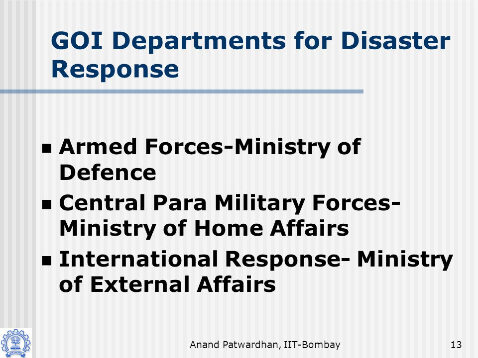 Anand Patwardhan, IIT-Bombay13 GOI Departments for Disaster Response Armed Forces-Ministry of Defence Central Para Military Forces- Ministry of Home Affairs International Response- Ministry of External Affairs