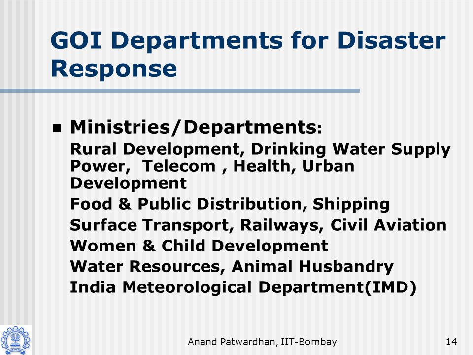 Anand Patwardhan, IIT-Bombay14 GOI Departments for Disaster Response Ministries/Departments : Rural Development, Drinking Water Supply Power, Telecom, Health, Urban Development Food & Public Distribution, Shipping Surface Transport, Railways, Civil Aviation Women & Child Development Water Resources, Animal Husbandry India Meteorological Department(IMD)