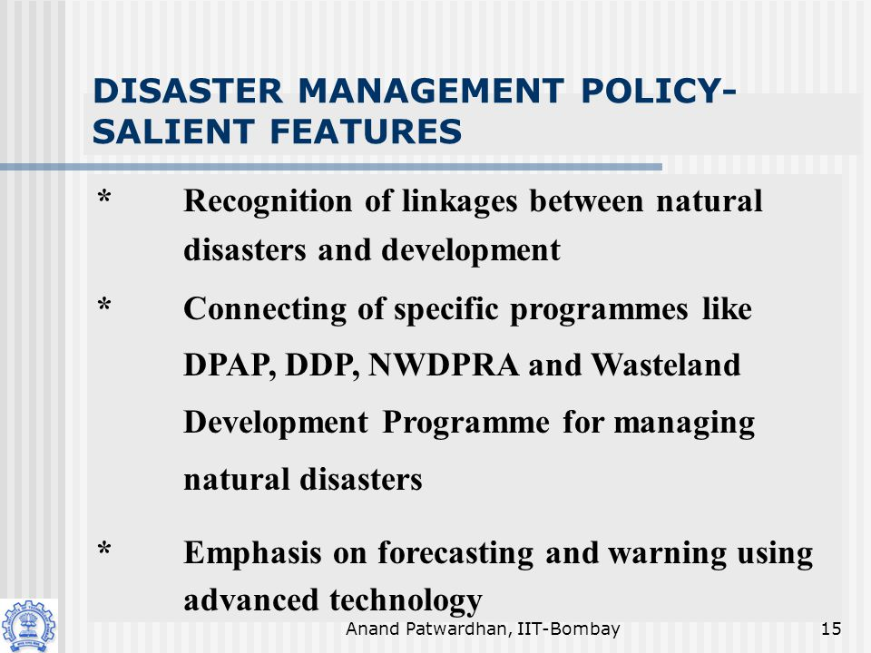 Anand Patwardhan, IIT-Bombay15 DISASTER MANAGEMENT POLICY- SALIENT FEATURES *Recognition of linkages between natural disasters and development *Connecting of specific programmes like DPAP, DDP, NWDPRA and Wasteland Development Programme for managing natural disasters *Emphasis on forecasting and warning using advanced technology