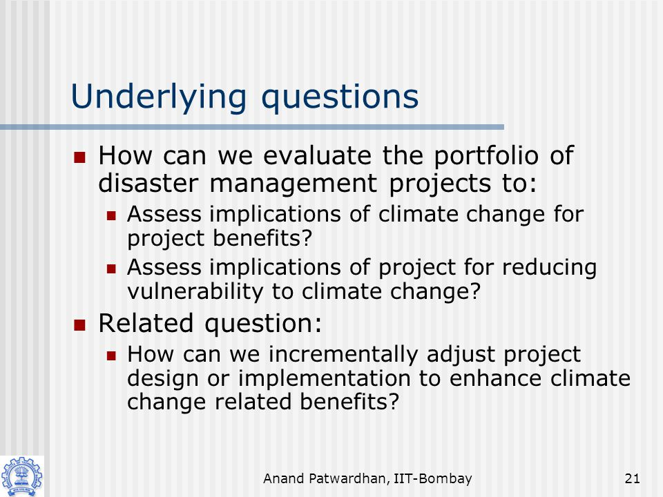 Anand Patwardhan, IIT-Bombay21 Underlying questions How can we evaluate the portfolio of disaster management projects to: Assess implications of climate change for project benefits.