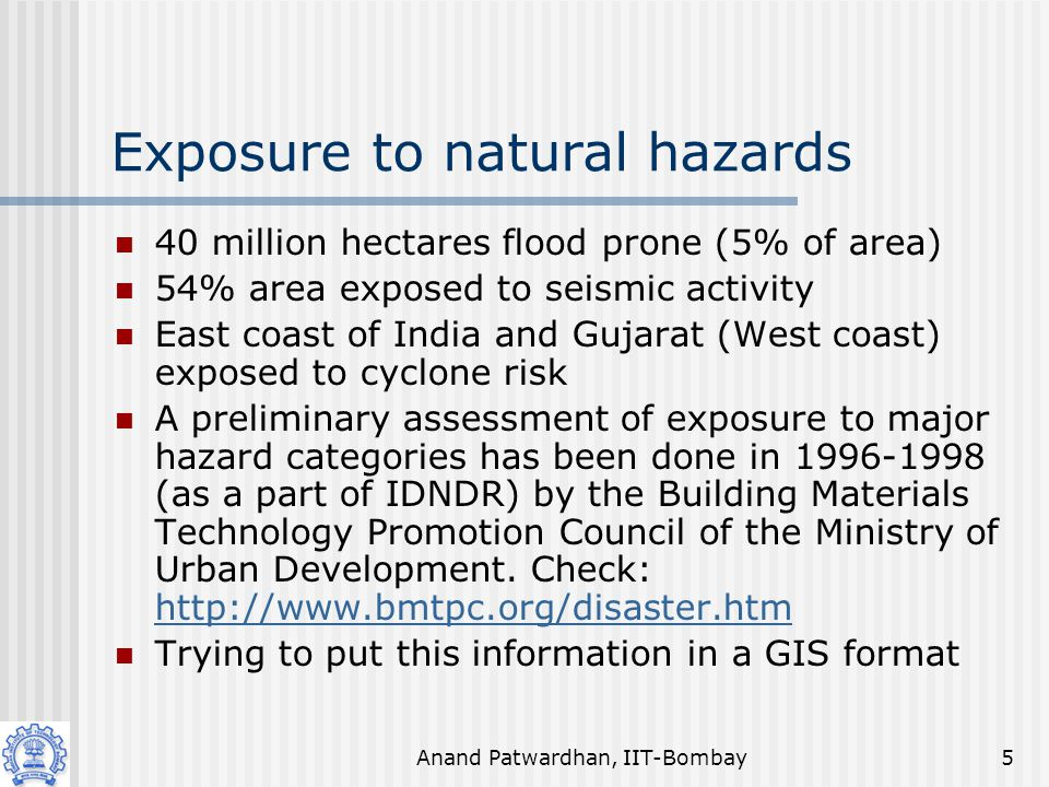 Anand Patwardhan, IIT-Bombay5 Exposure to natural hazards 40 million hectares flood prone (5% of area) 54% area exposed to seismic activity East coast of India and Gujarat (West coast) exposed to cyclone risk A preliminary assessment of exposure to major hazard categories has been done in 1996-1998 (as a part of IDNDR) by the Building Materials Technology Promotion Council of the Ministry of Urban Development.