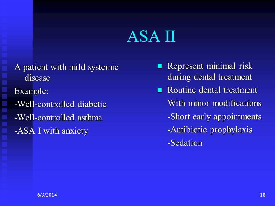 6/3/201418 ASA II A patient with mild systemic disease Example: -Well-controlled diabetic -Well-controlled asthma -ASA I with anxiety Represent minimal risk during dental treatment Routine dental treatment With minor modifications -Short early appointments -Antibiotic prophylaxis -Sedation