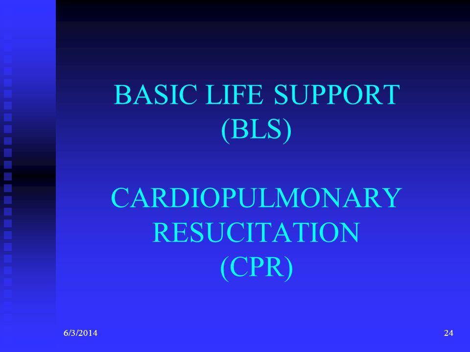 6/3/201424 BASIC LIFE SUPPORT (BLS) CARDIOPULMONARY RESUCITATION (CPR)