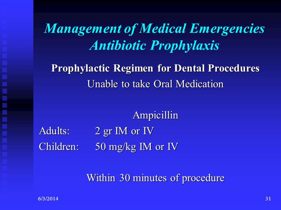 6/3/201431 Management of Medical Emergencies Antibiotic Prophylaxis Prophylactic Regimen for Dental Procedures Unable to take Oral Medication Ampicillin Adults:2 gr IM or IV Children:50 mg/kg IM or IV Within 30 minutes of procedure